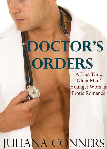Doctor's Orders - A First Time Older Man Younger Woman Erotic Romance by Juliana Conners